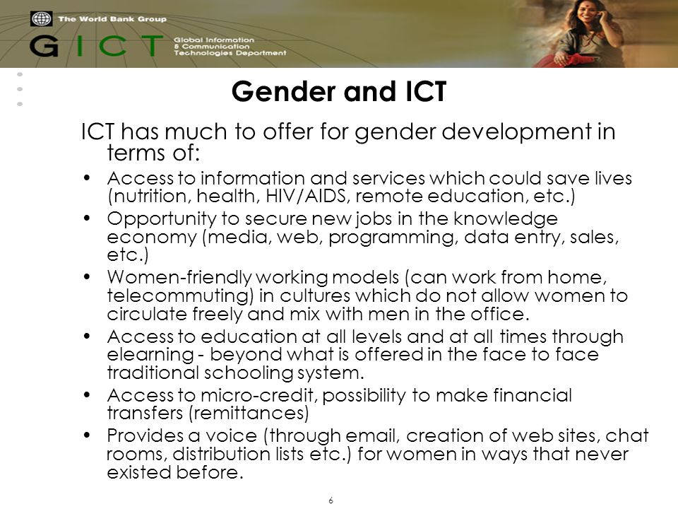 6 Gender and ICT ICT has much to offer for gender development in terms of: Access to information and services which could save lives (nutrition, health, HIV/AIDS, remote education, etc.) Opportunity to secure new jobs in the knowledge economy (media, web, programming, data entry, sales, etc.) Women-friendly working models (can work from home, telecommuting) in cultures which do not allow women to circulate freely and mix with men in the office.