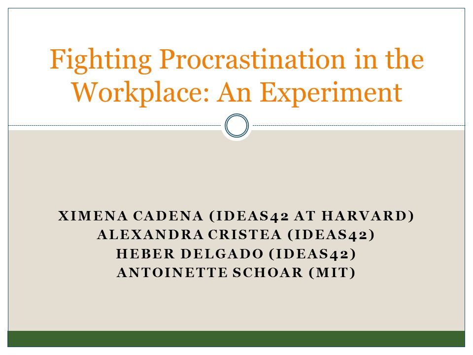 XIMENA CADENA (IDEAS42 AT HARVARD) ALEXANDRA CRISTEA (IDEAS42) HEBER DELGADO (IDEAS42) ANTOINETTE SCHOAR (MIT) Fighting Procrastination in the Workpla