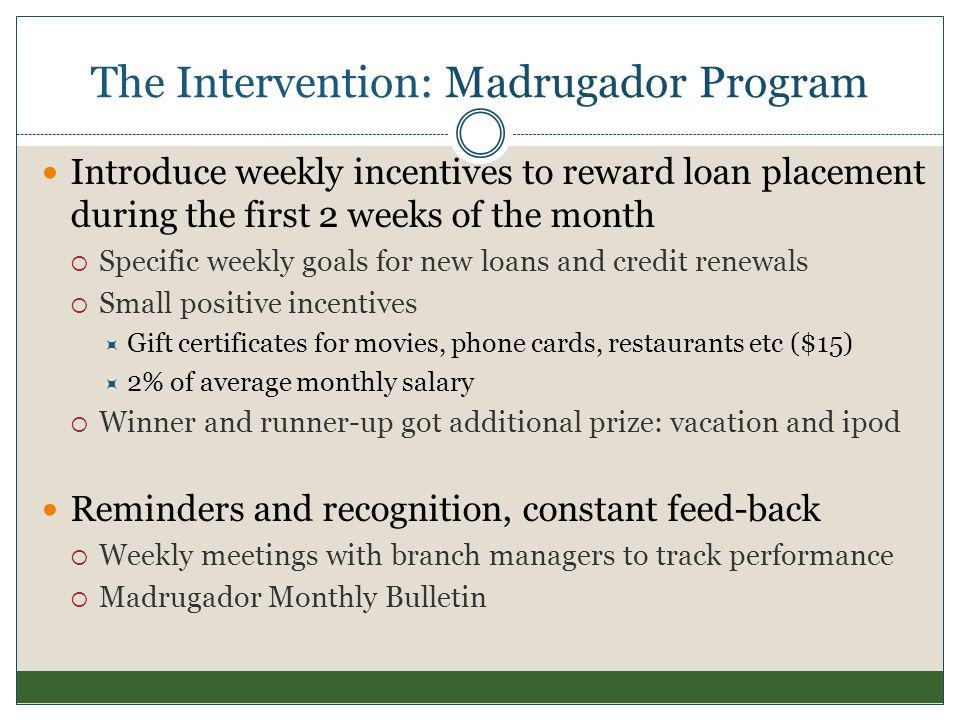 The Intervention: Madrugador Program Introduce weekly incentives to reward loan placement during the first 2 weeks of the month Specific weekly goals