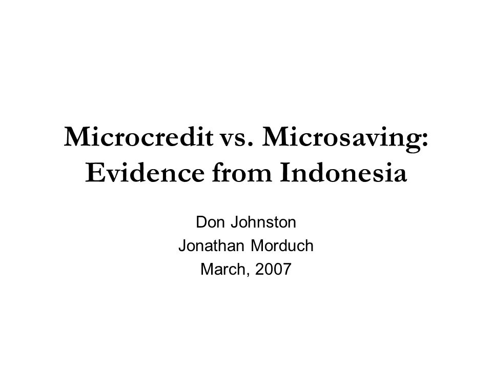 Microcredit vs. Microsaving: Evidence from Indonesia Don Johnston Jonathan Morduch March, 2007