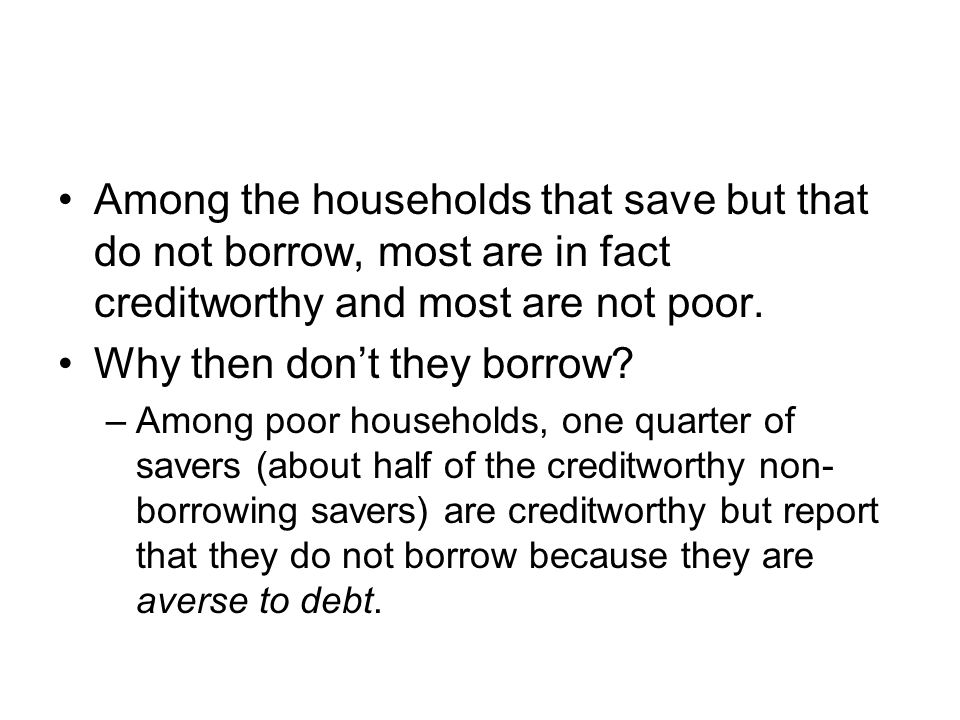 Among the households that save but that do not borrow, most are in fact creditworthy and most are not poor.