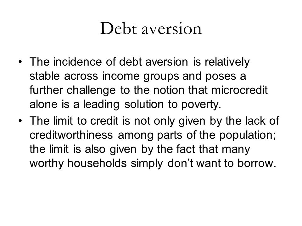 Debt aversion The incidence of debt aversion is relatively stable across income groups and poses a further challenge to the notion that microcredit alone is a leading solution to poverty.