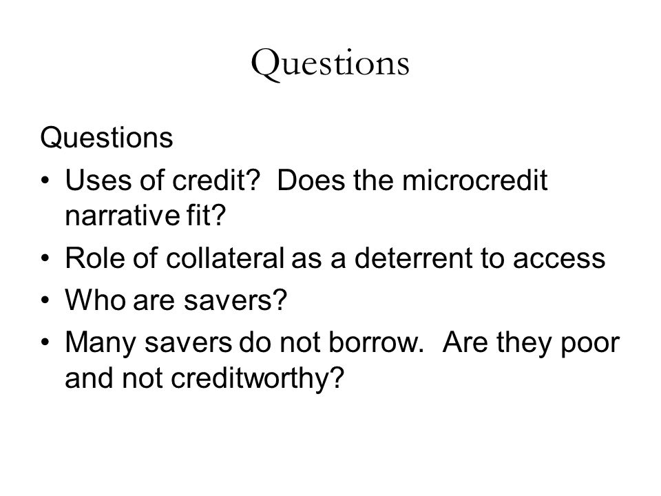 Questions Uses of credit. Does the microcredit narrative fit.