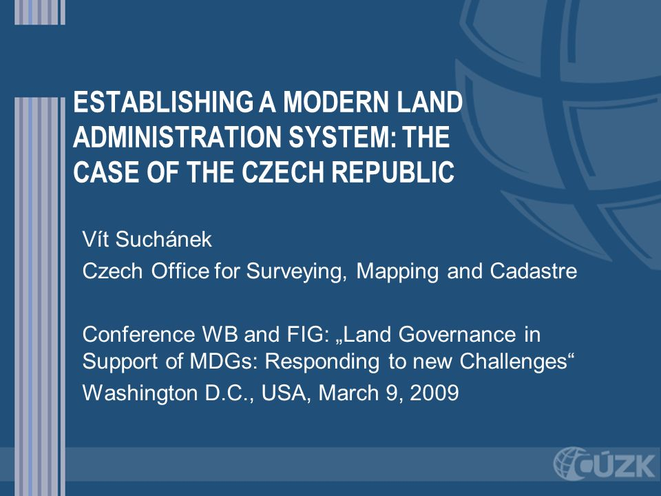 ESTABLISHING A MODERN LAND ADMINISTRATION SYSTEM: THE CASE OF THE CZECH REPUBLIC Vít Suchánek Czech Office for Surveying, Mapping and Cadastre Confere