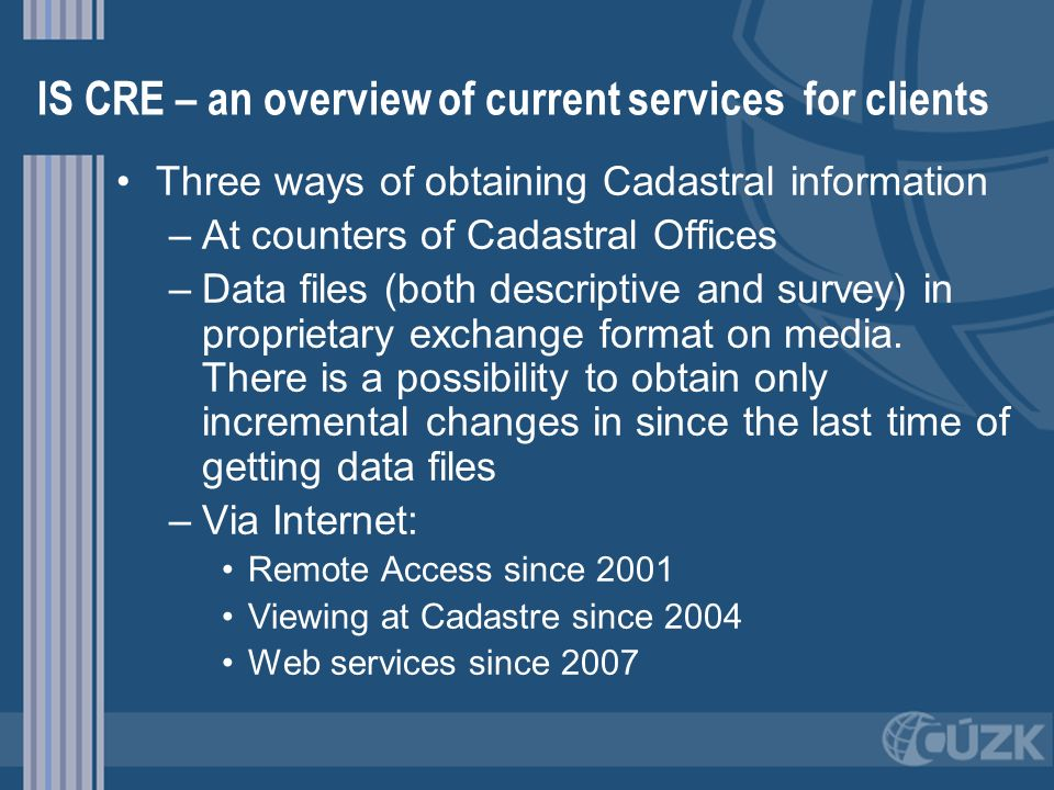 IS CRE – an overview of current services for clients Three ways of obtaining Cadastral information – –At counters of Cadastral Offices – –Data files (