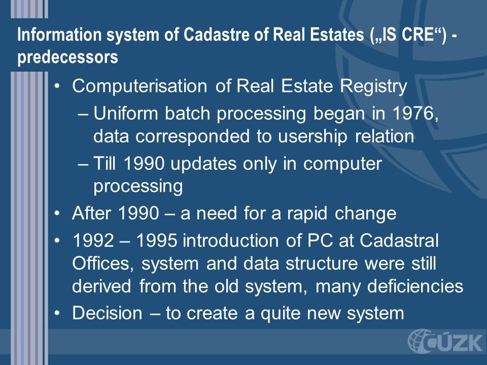 Information system of Cadastre of Real Estates (IS CRE) - predecessors Computerisation of Real Estate Registry – –Uniform batch processing began in 19