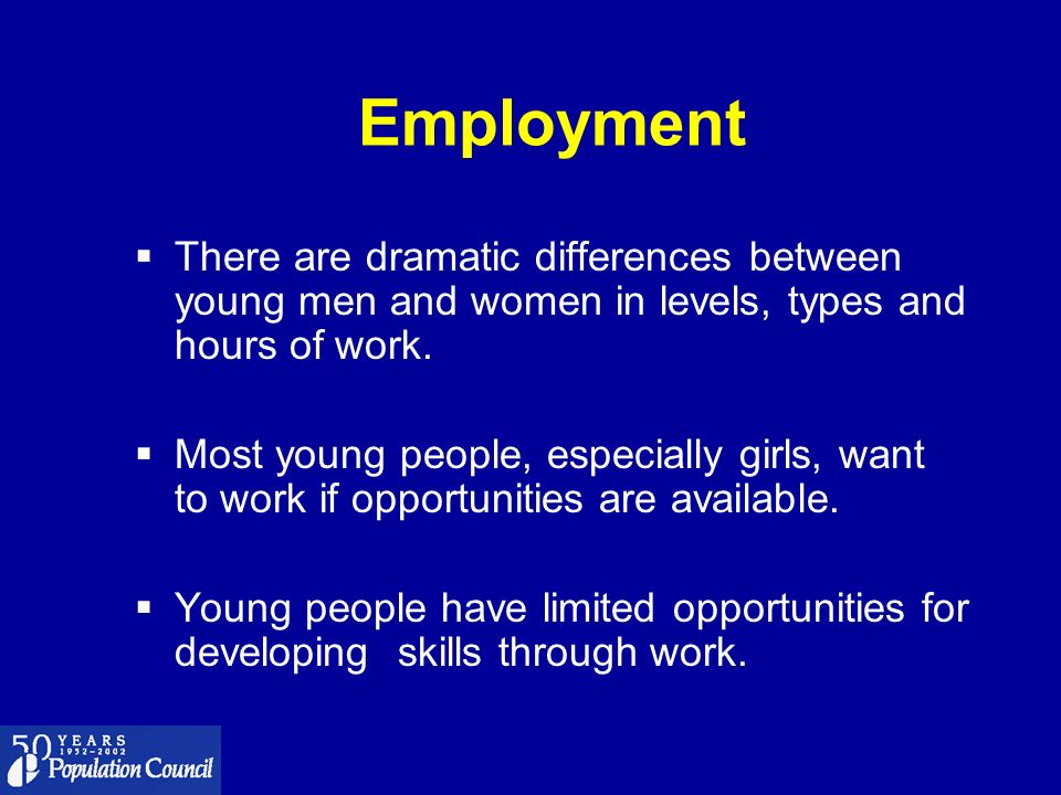 Employment There are dramatic differences between young men and women in levels, types and hours of work. Most young people, especially girls, want to