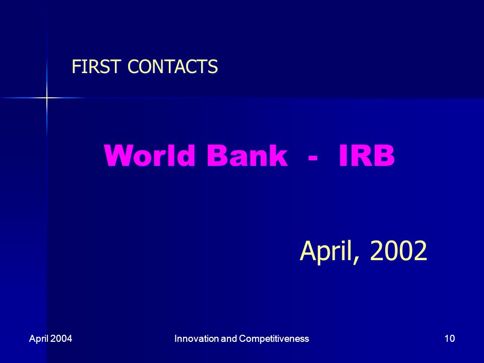 April 2004Innovation and Competitiveness10 FIRST CONTACTS World Bank - IRB April, 2002 FIRST CONTACTS World Bank - IRB April, 2002