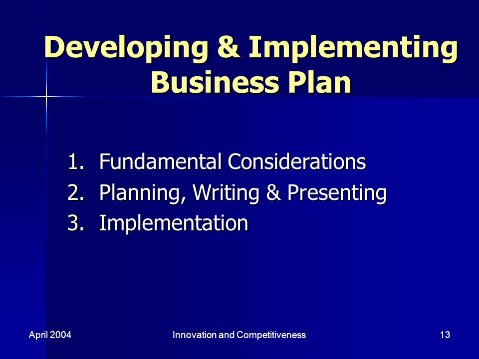 April 2004Innovation and Competitiveness13 Developing & Implementing Business Plan 1.Fundamental Considerations 2.Planning, Writing & Presenting 3.Implementation