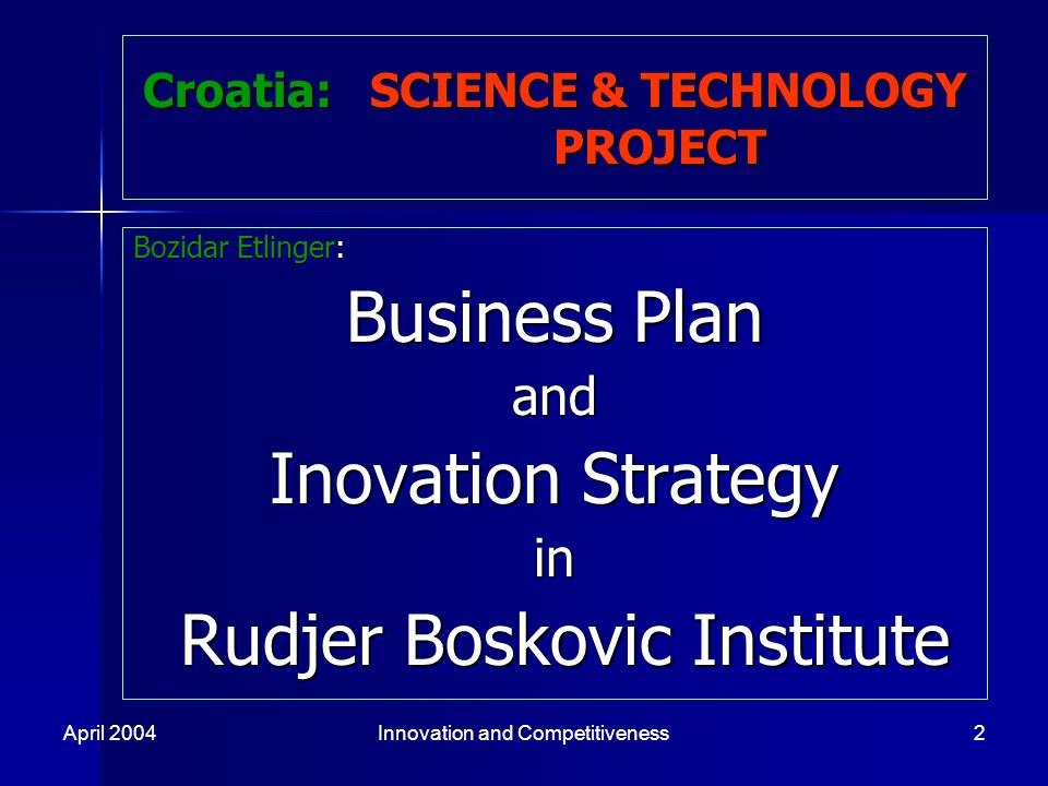 April 2004Innovation and Competitiveness2 Croatia: SCIENCE & TECHNOLOGY PROJECT Bozidar Etlinger: Business Plan and Inovation Strategy in Rudjer Boskovic Institute Rudjer Boskovic Institute Bozidar Etlinger: Business Plan and Inovation Strategy in Rudjer Boskovic Institute Rudjer Boskovic Institute