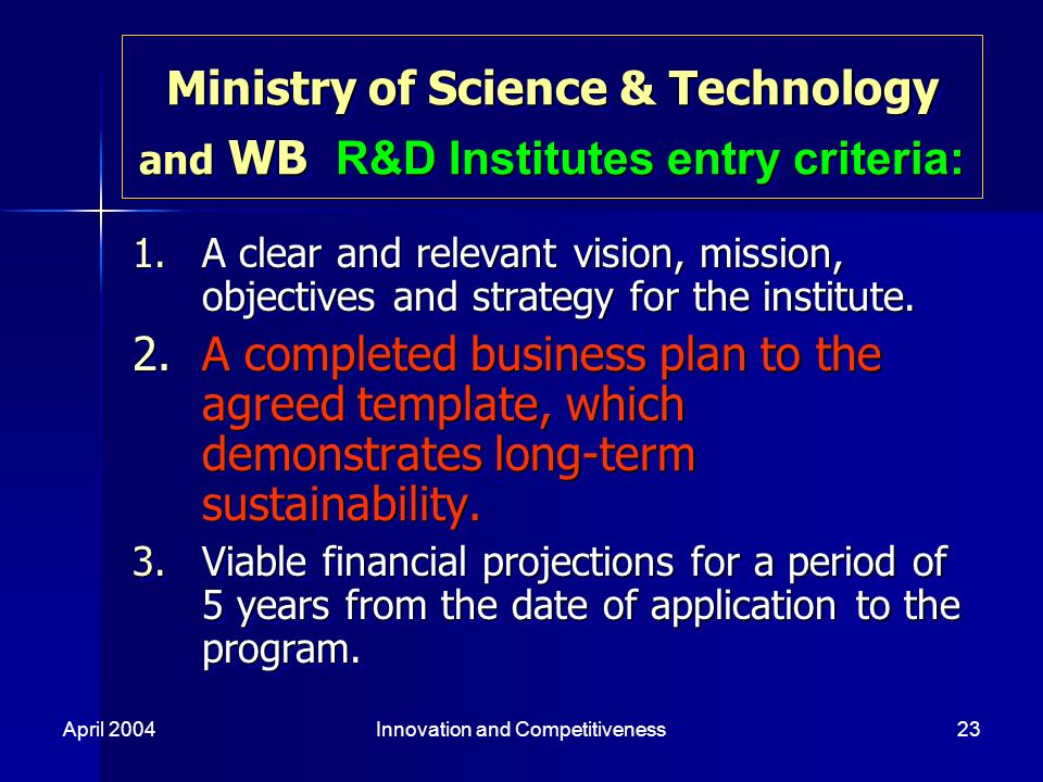 April 2004Innovation and Competitiveness23 Ministry of Science & Technology and WB R&D Institutes entry criteria: 1.A clear and relevant vision, mission, objectives and strategy for the institute.