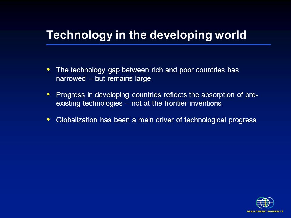 Technology in the developing world The technology gap between rich and poor countries has narrowed -- but remains large Progress in developing countries reflects the absorption of pre- existing technologies – not at-the-frontier inventions Globalization has been a main driver of technological progress Low levels of human capital, uneven distribution of older technologies and low rural penetration rates are important weaknesses Persistent weakness in technological absorptive capacity may constrain further technological progress
