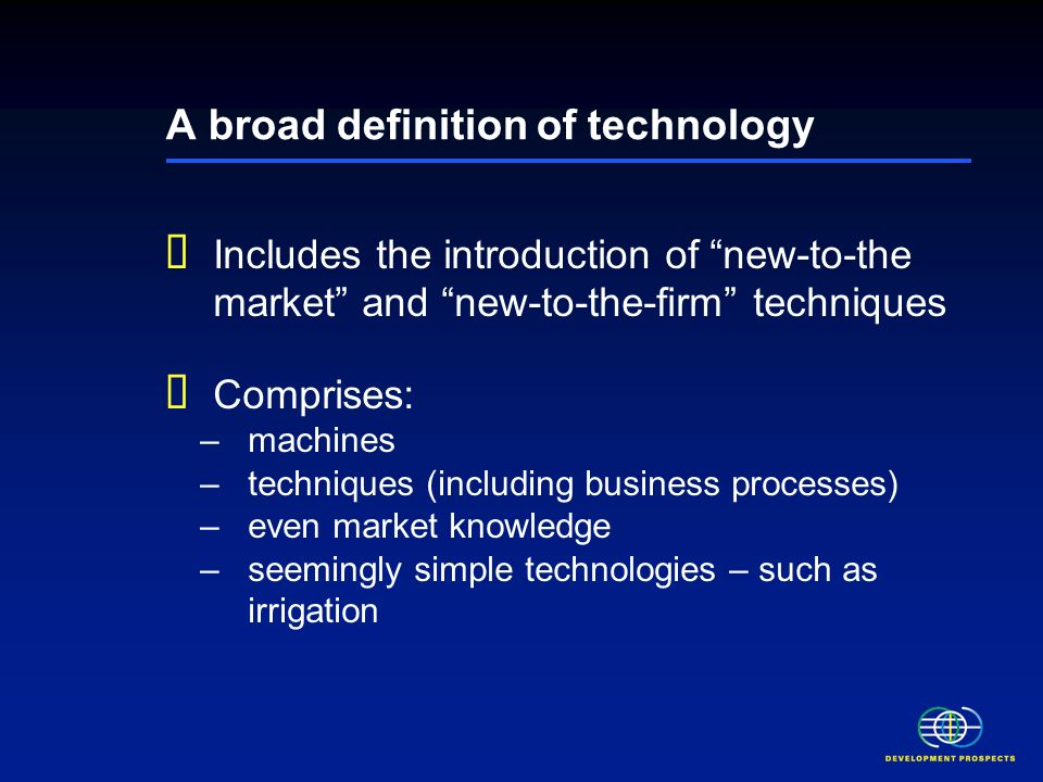 A broad definition of technology Includes the introduction of new-to-the market and new-to-the-firm techniques Comprises: –machines –techniques (including business processes) –even market knowledge –seemingly simple technologies – such as irrigation