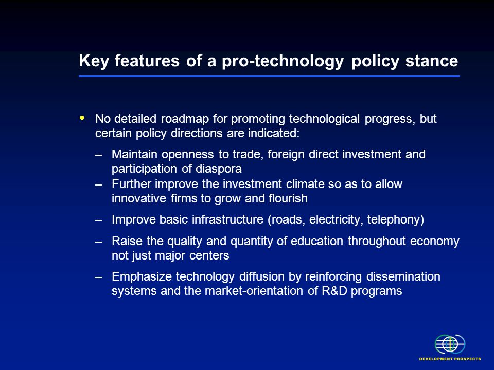 Key features of a pro-technology policy stance No detailed roadmap for promoting technological progress, but certain policy directions are indicated: –Maintain openness to trade, foreign direct investment and participation of diaspora –Further improve the investment climate so as to allow innovative firms to grow and flourish –Improve basic infrastructure (roads, electricity, telephony) –Raise the quality and quantity of education throughout economy not just major centers –Emphasize technology diffusion by reinforcing dissemination systems and the market-orientation of R&D programs