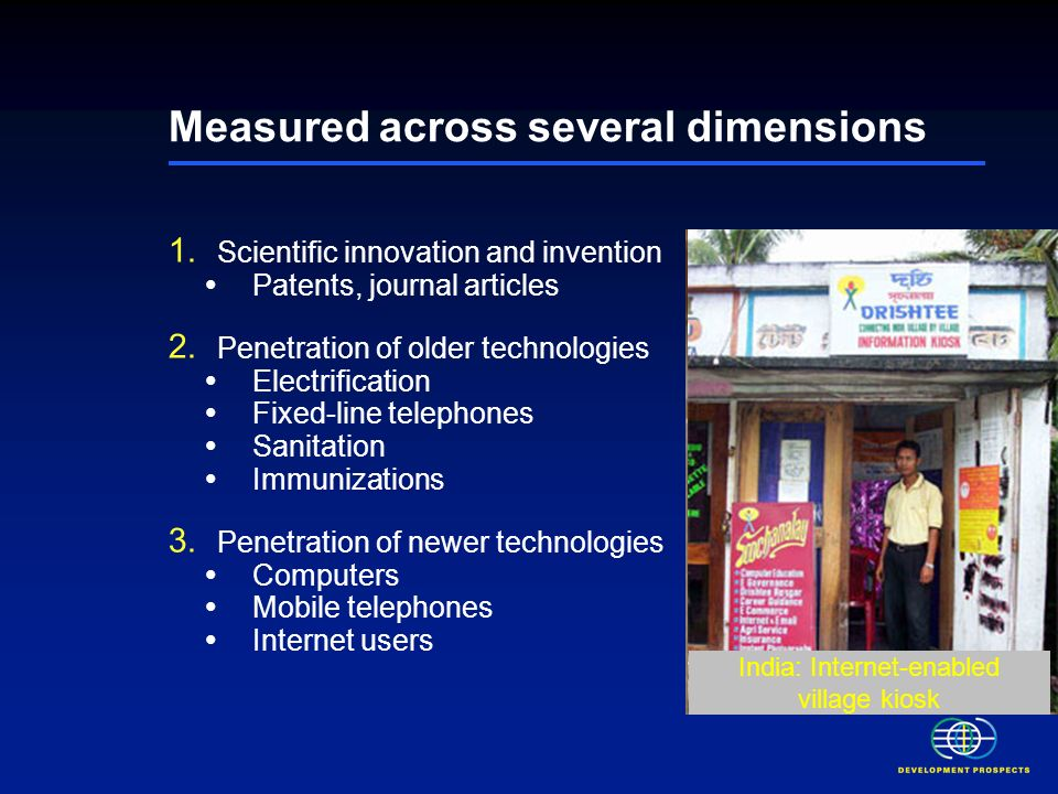 Measured across several dimensions Scientific innovation and invention Patents, journal articles Penetration of older technologies Electrification Fixed-line telephones Sanitation Immunizations Penetration of newer technologies Computers Mobile telephones Internet users Mexico: U-V filtered drinking water system Laos: Inexpensive solar power solutions India: Internet-enabled village kiosk