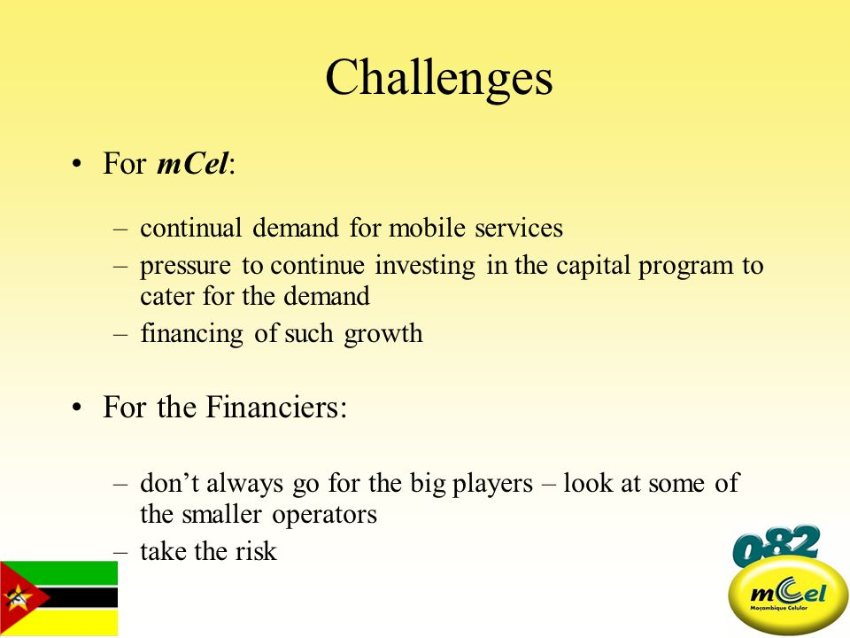 Challenges For mCel: –continual demand for mobile services –pressure to continue investing in the capital program to cater for the demand –financing o