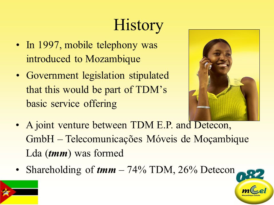 History In 1997, mobile telephony was introduced to Mozambique Government legislation stipulated that this would be part of TDMs basic service offerin