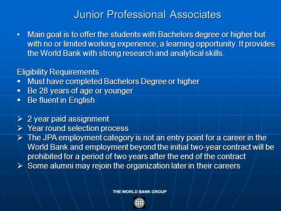THE WORLD BANK GROUP Junior Professional Associates Main goal is to offer the students with Bachelors degree or higher but with no or limited working