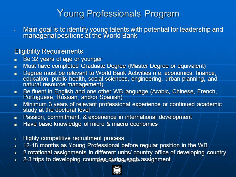 THE WORLD BANK GROUP Y oung Professionals Program Main goal is to identify young talents with potential for leadership and managerial positions at the