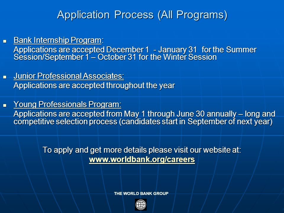 THE WORLD BANK GROUP Application Process (All Programs) Bank Internship Program: Bank Internship Program: Applications are accepted December 1 - Janua