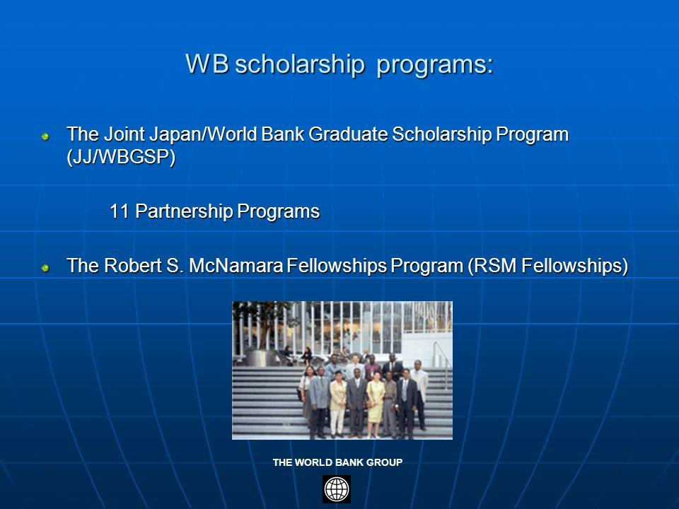 THE WORLD BANK GROUP WB scholarship programs: The Joint Japan/World Bank Graduate Scholarship Program (JJ/WBGSP) 11 Partnership Programs The Robert S.