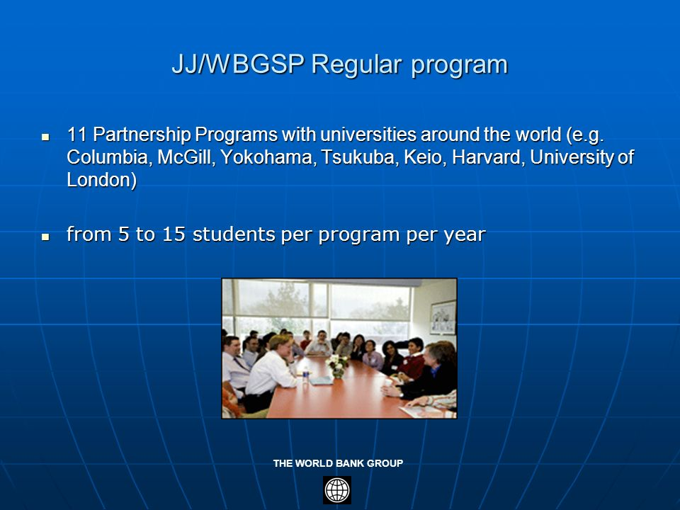 THE WORLD BANK GROUP JJ/WBGSP Regular program 11 Partnership Programs with universities around the world (e.g. Columbia, McGill, Yokohama, Tsukuba, Ke