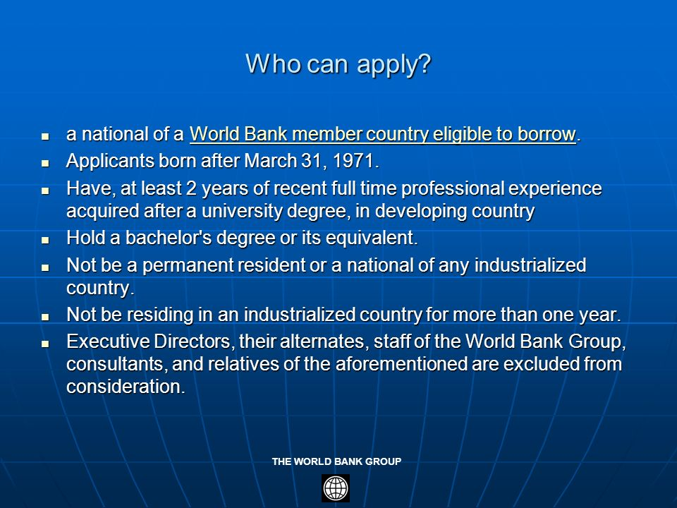 THE WORLD BANK GROUP Who can apply? a national of a World Bank member country eligible to borrow. a national of a World Bank member country eligible t