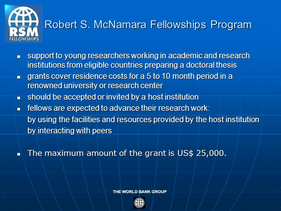 THE WORLD BANK GROUP Robert S. McNamara Fellowships Program Robert S. McNamara Fellowships Program support to young researchers working in academic an
