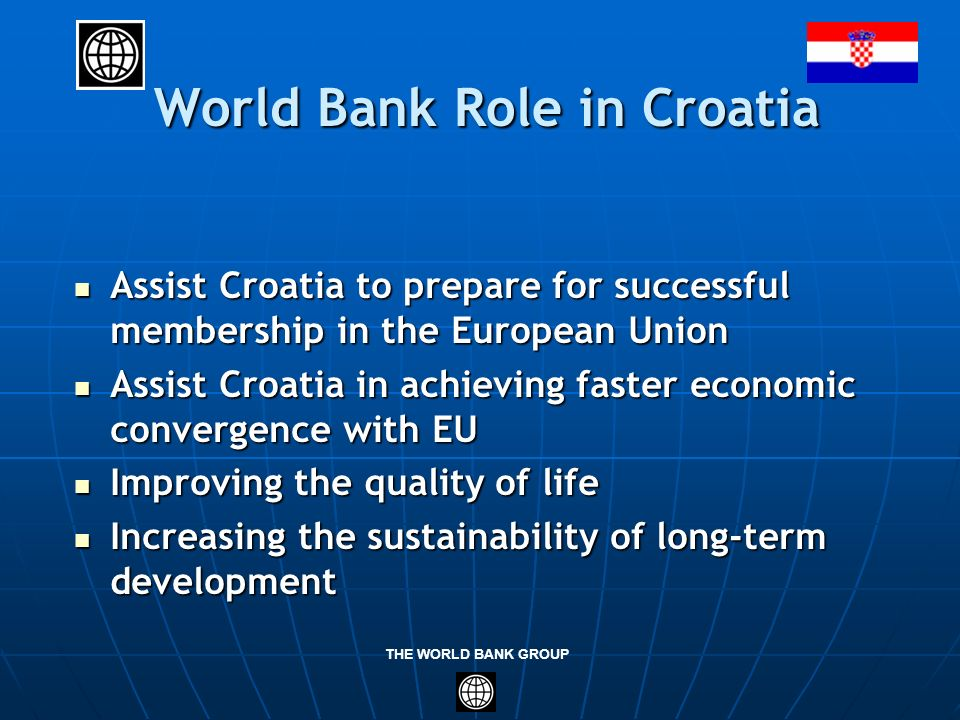 THE WORLD BANK GROUP World Bank Role in Croatia World Bank Role in Croatia Assist Croatia to prepare for successful membership in the European Union A