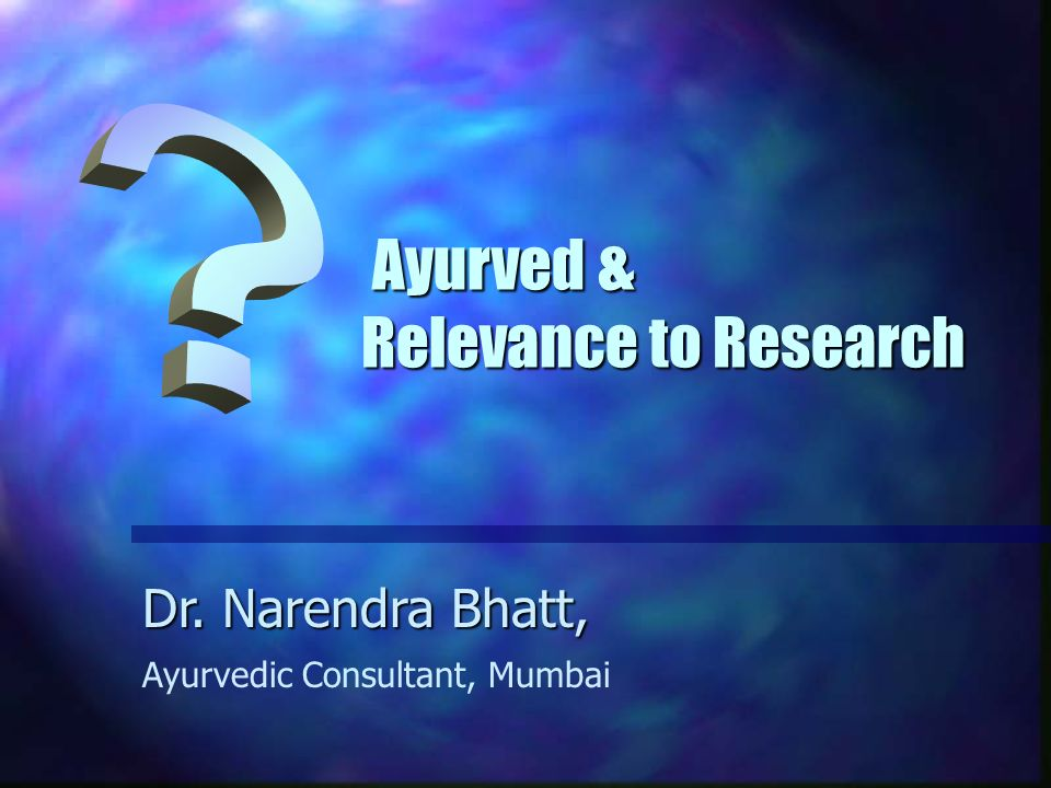 Ayurved & Relevance to Research Ayurved & Relevance to Research Dr. Narendra Bhatt, Ayurvedic Consultant, Mumbai