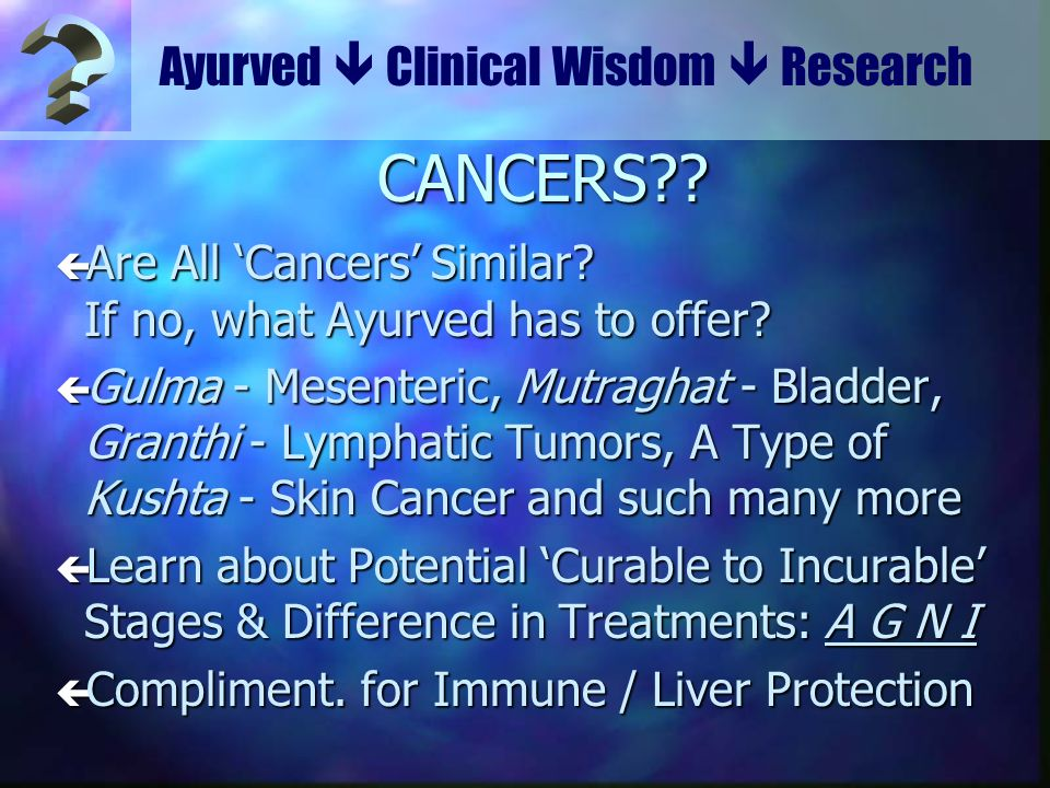 Ayurved Clinical Wisdom Research CANCERS?? ç Are All Cancers Similar? If no, what Ayurved has to offer? ç Gulma - Mesenteric, Mutraghat - Bladder, Gra