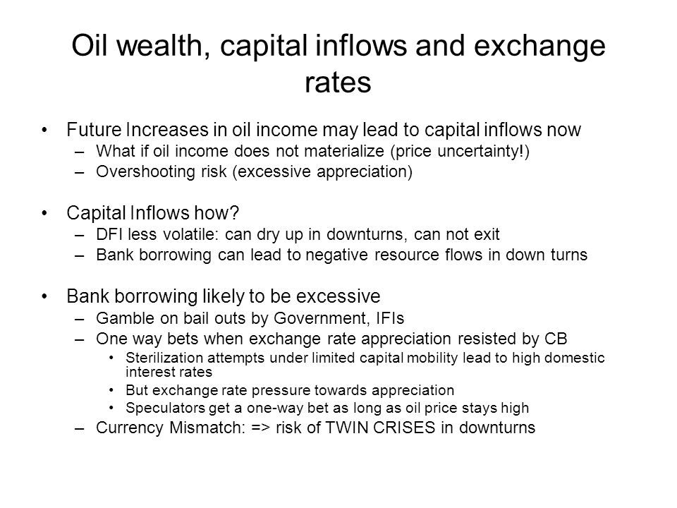 Oil wealth, capital inflows and exchange rates Future Increases in oil income may lead to capital inflows now –What if oil income does not materialize (price uncertainty!) –Overshooting risk (excessive appreciation) Capital Inflows how.