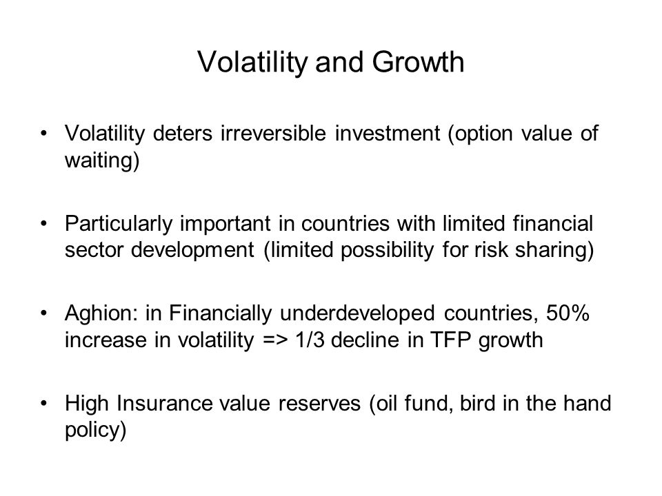 Volatility and Growth Volatility deters irreversible investment (option value of waiting) Particularly important in countries with limited financial sector development (limited possibility for risk sharing) Aghion: in Financially underdeveloped countries, 50% increase in volatility => 1/3 decline in TFP growth High Insurance value reserves (oil fund, bird in the hand policy)