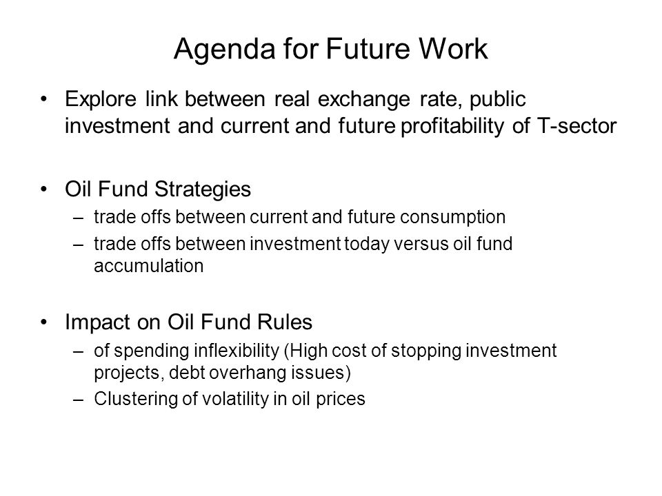 Agenda for Future Work Explore link between real exchange rate, public investment and current and future profitability of T-sector Oil Fund Strategies –trade offs between current and future consumption –trade offs between investment today versus oil fund accumulation Impact on Oil Fund Rules –of spending inflexibility (High cost of stopping investment projects, debt overhang issues) –Clustering of volatility in oil prices