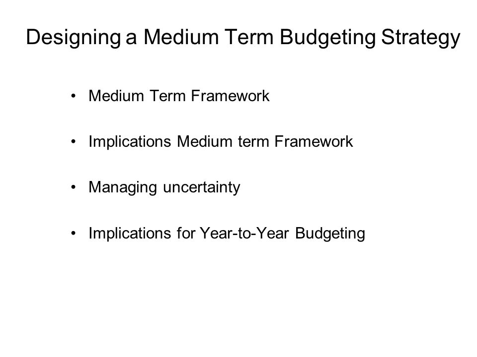 Designing a Medium Term Budgeting Strategy Medium Term Framework Implications Medium term Framework Managing uncertainty Implications for Year-to-Year Budgeting