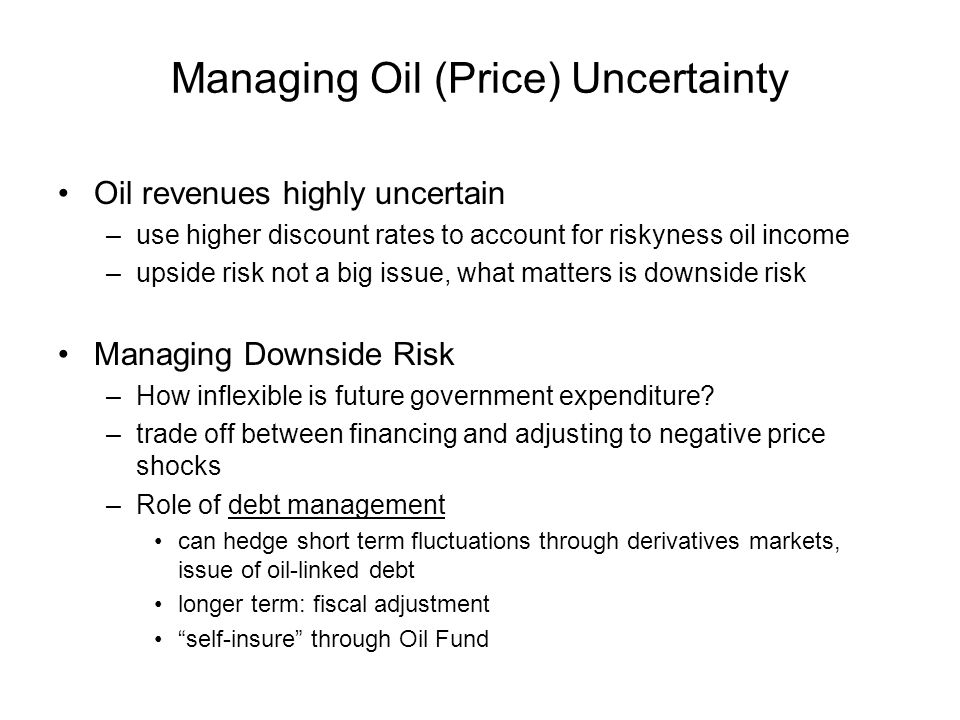 Managing Oil (Price) Uncertainty Oil revenues highly uncertain –use higher discount rates to account for riskyness oil income –upside risk not a big issue, what matters is downside risk Managing Downside Risk –How inflexible is future government expenditure.
