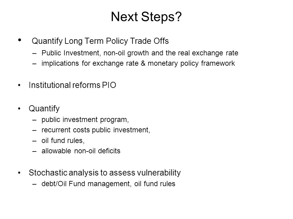 Next Steps? Quantify Long Term Policy Trade Offs –Public Investment, non-oil growth and the real exchange rate –implications for exchange rate & monet