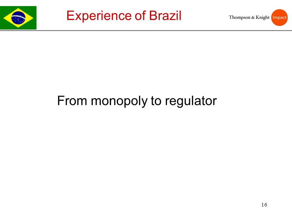 16 Experience of Brazil From monopoly to regulator