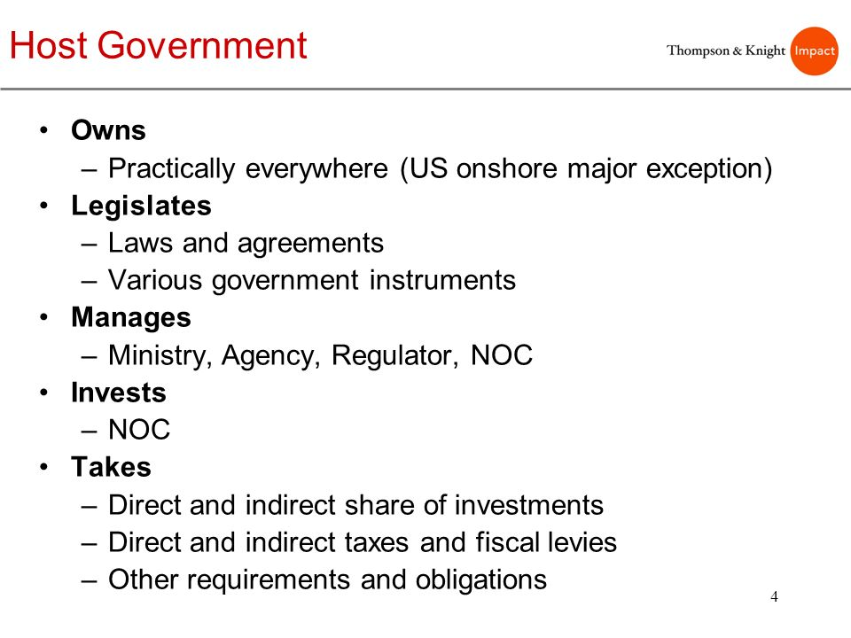 4 Host Government Owns –Practically everywhere (US onshore major exception) Legislates –Laws and agreements –Various government instruments Manages –M
