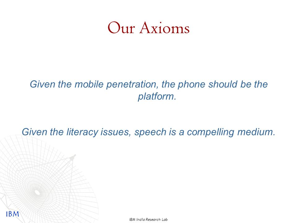 IBM IBM India Research Lab Our Axioms Given the mobile penetration, the phone should be the platform.