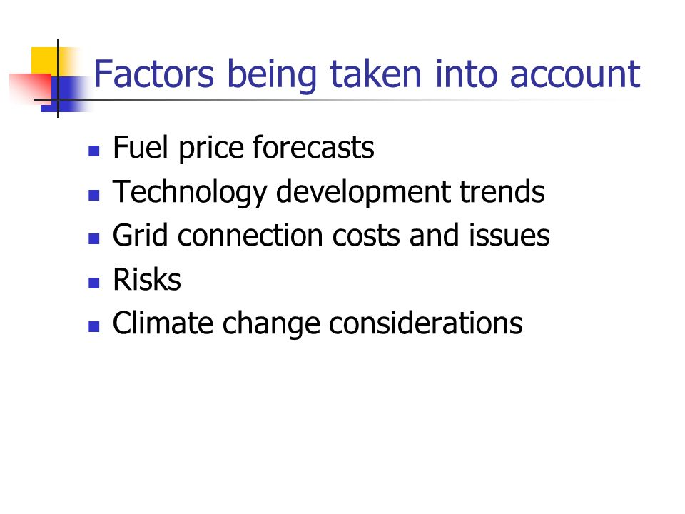 Factors being taken into account Fuel price forecasts Technology development trends Grid connection costs and issues Risks Climate change considerations