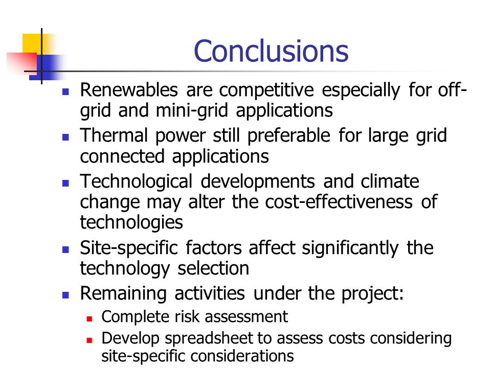 Conclusions Renewables are competitive especially for off- grid and mini-grid applications Thermal power still preferable for large grid connected applications Technological developments and climate change may alter the cost-effectiveness of technologies Site-specific factors affect significantly the technology selection Remaining activities under the project: Complete risk assessment Develop spreadsheet to assess costs considering site-specific considerations