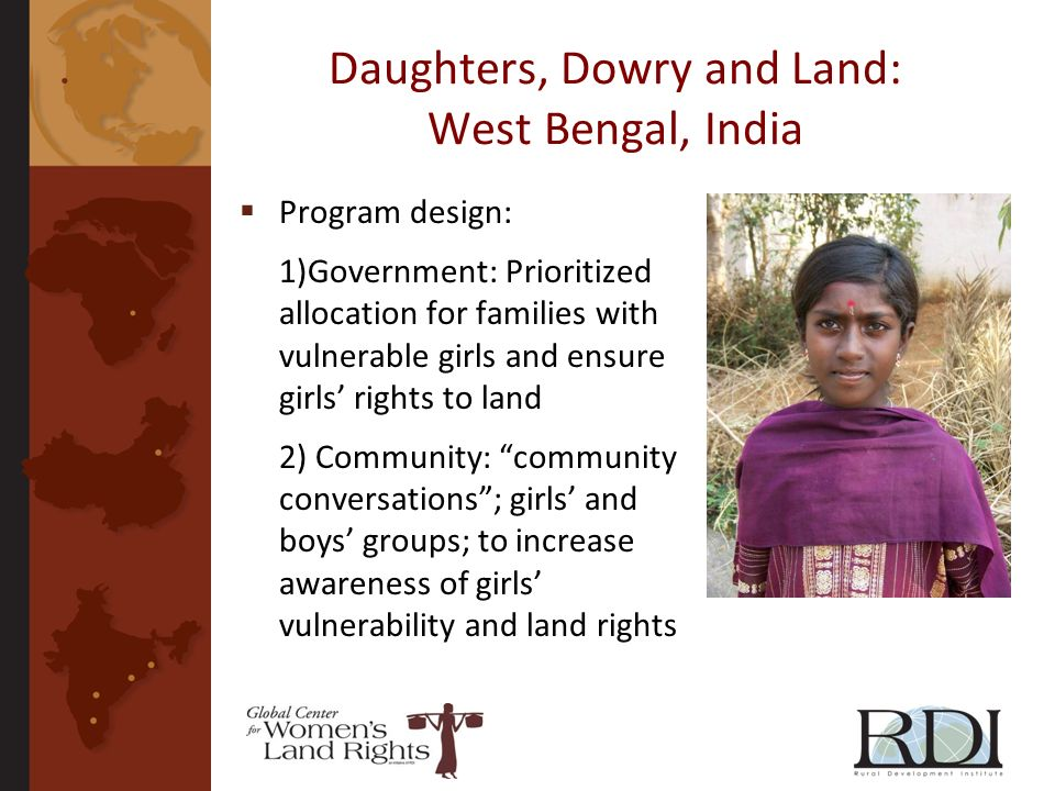 Daughters, Dowry and Land: West Bengal, India Program design: 1)Government: Prioritized allocation for families with vulnerable girls and ensure girls rights to land 2) Community: community conversations; girls and boys groups; to increase awareness of girls vulnerability and land rights