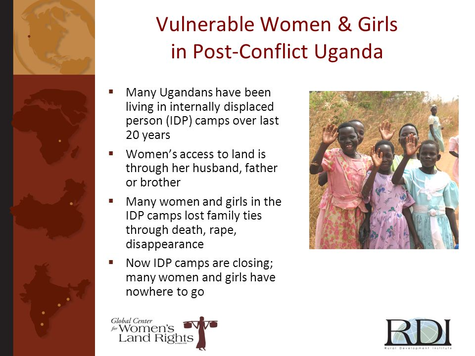 Vulnerable Women & Girls in Post-Conflict Uganda Many Ugandans have been living in internally displaced person (IDP) camps over last 20 years Womens a