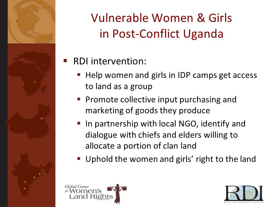 Vulnerable Women & Girls in Post-Conflict Uganda RDI intervention: Help women and girls in IDP camps get access to land as a group Promote collective input purchasing and marketing of goods they produce In partnership with local NGO, identify and dialogue with chiefs and elders willing to allocate a portion of clan land Uphold the women and girls right to the land