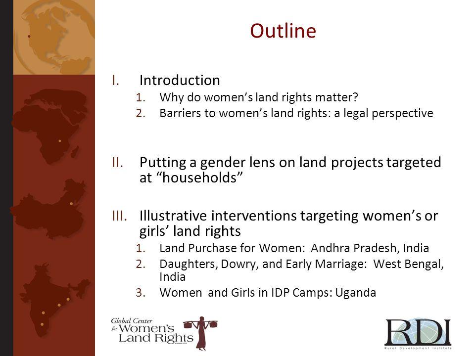 Outline I.Introduction 1.Why do womens land rights matter? 2.Barriers to womens land rights: a legal perspective II.Putting a gender lens on land proj