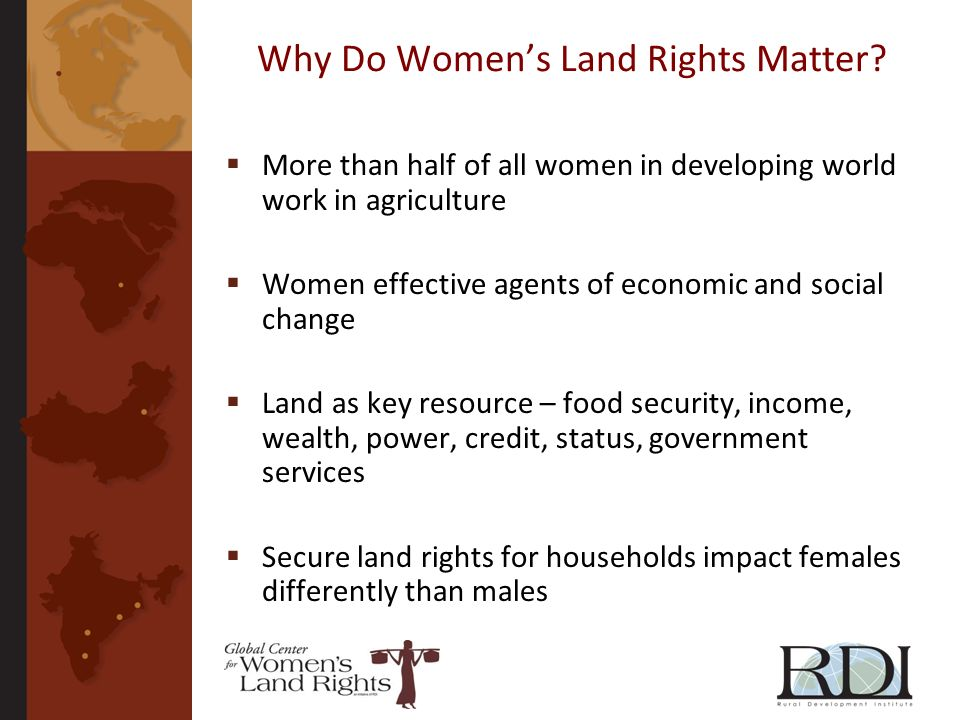Why Do Womens Land Rights Matter? More than half of all women in developing world work in agriculture Women effective agents of economic and social ch