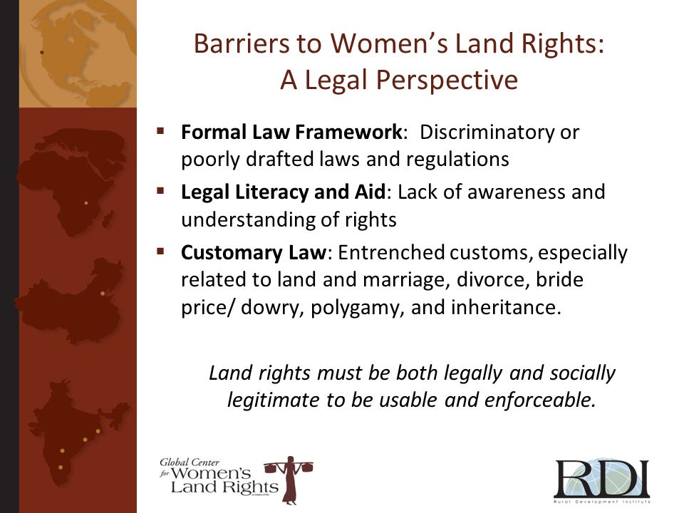 Barriers to Womens Land Rights: A Legal Perspective Formal Law Framework: Discriminatory or poorly drafted laws and regulations Legal Literacy and Aid: Lack of awareness and understanding of rights Customary Law: Entrenched customs, especially related to land and marriage, divorce, bride price/ dowry, polygamy, and inheritance.