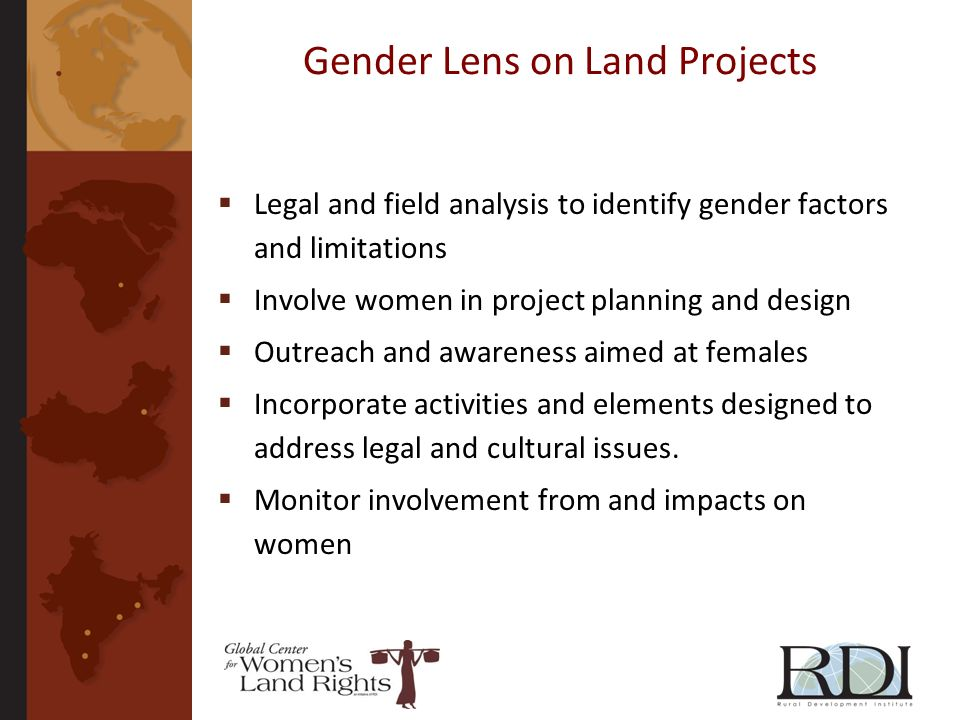 Gender Lens on Land Projects Legal and field analysis to identify gender factors and limitations Involve women in project planning and design Outreach and awareness aimed at females Incorporate activities and elements designed to address legal and cultural issues.
