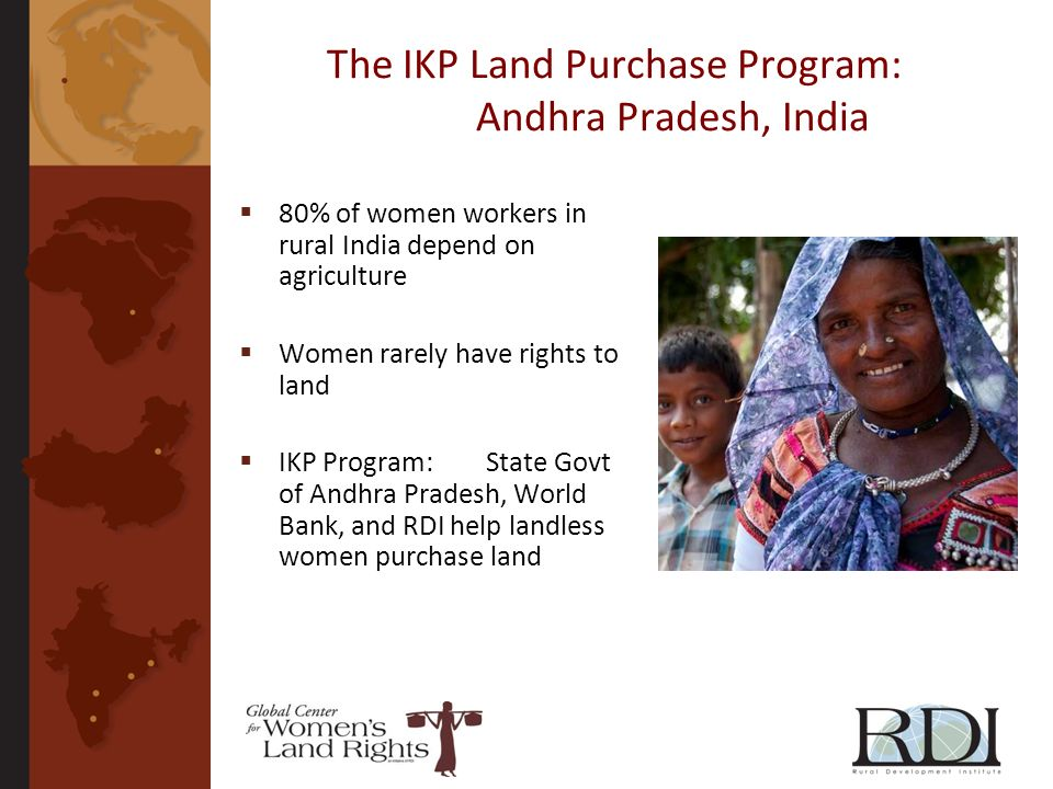 The IKP Land Purchase Program: Andhra Pradesh, India 80% of women workers in rural India depend on agriculture Women rarely have rights to land IKP Pr
